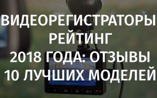 Видеорегистраторы рейтинг 2018 года: отзывы 10 лучших моделей