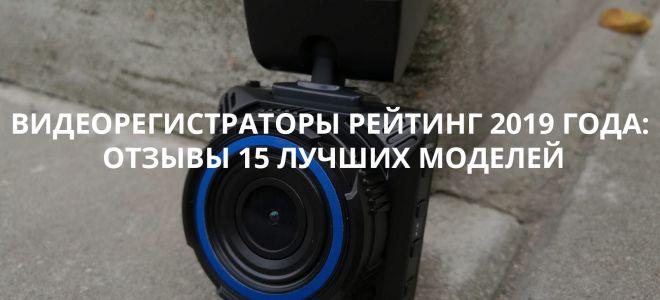Видеорегистраторы рейтинг 2019 года: отзывы 15 лучших моделей