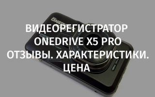 Видеорегистратор Onedrive X5 Pro: отзывы, характеристики, цена, обзор